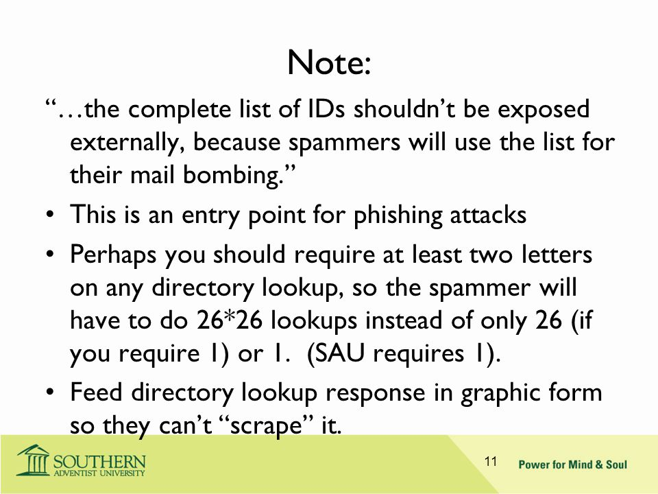 Note: …the complete list of IDs shouldn't be exposed externally, because spammers will use the list for their mail bombing. This is an entry point for phishing attacks Perhaps you should require at least two letters on any directory lookup, so the spammer will have to do 26*26 lookups instead of only 26 (if you require 1) or 1.