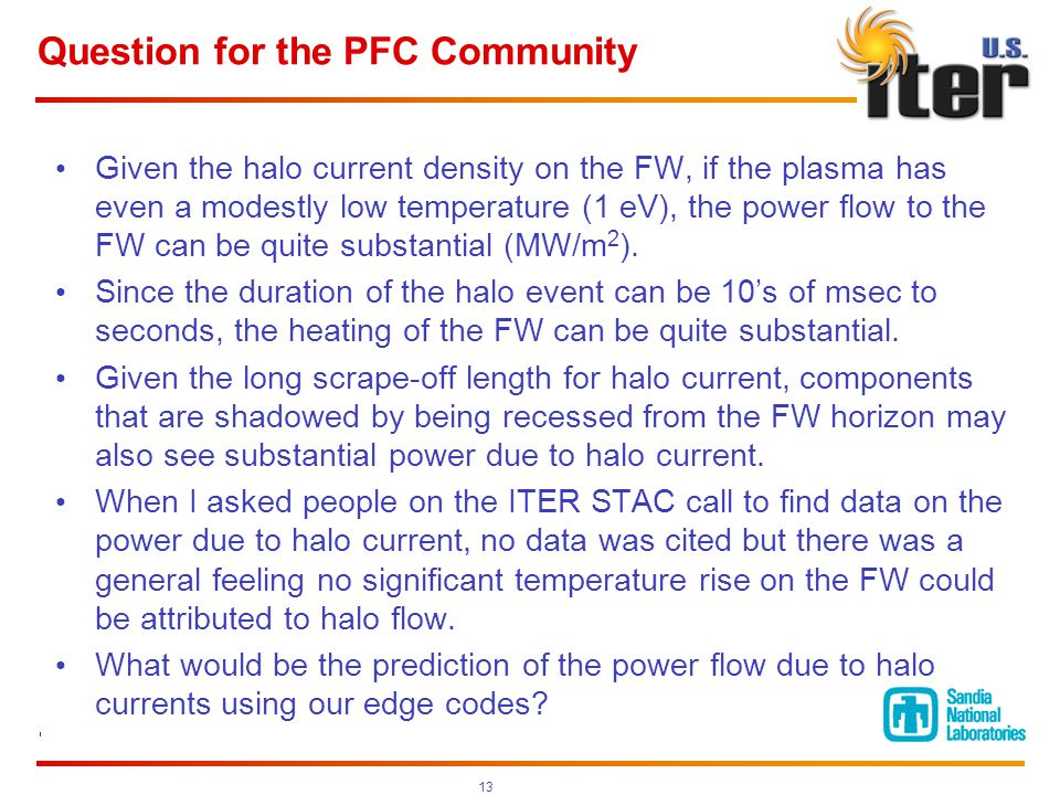 Question for the PFC Community Given the halo current density on the FW, if the plasma has even a modestly low temperature (1 eV), the power flow to the FW can be quite substantial (MW/m 2 ).