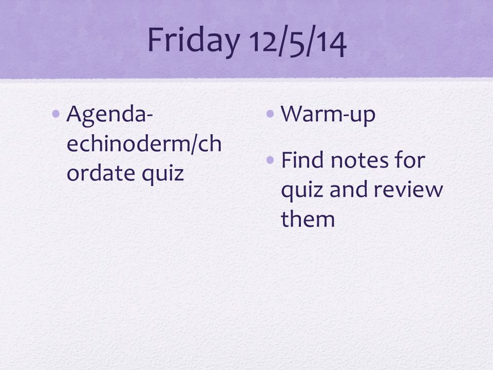 Friday 12/5/14 Agenda- echinoderm/ch ordate quiz Warm-up Find notes for quiz and review them