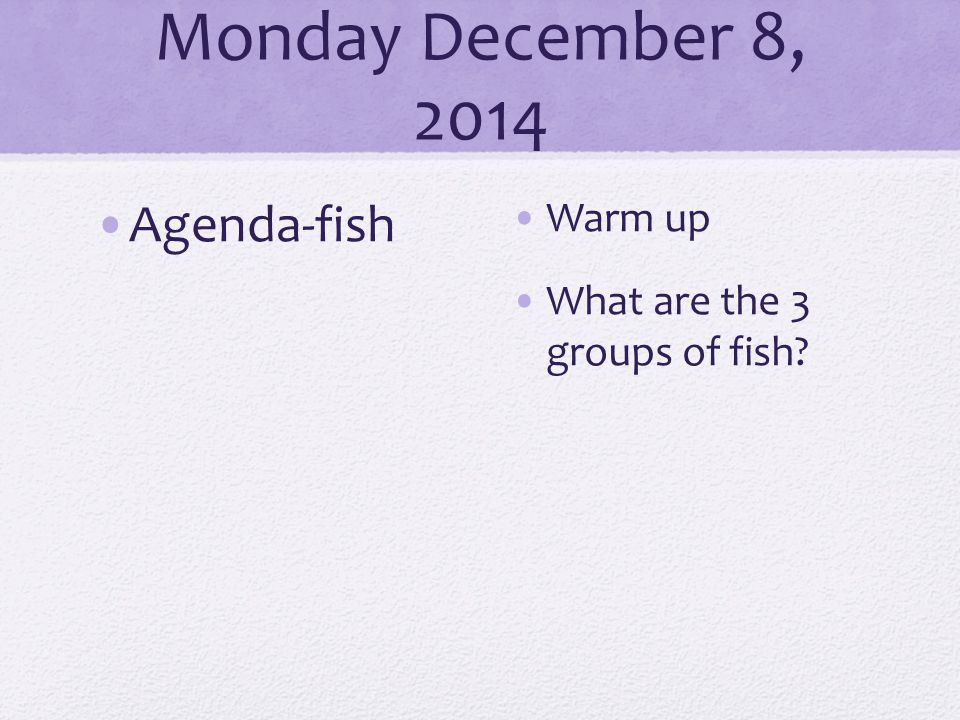 Monday December 8, 2014 Agenda-fish Warm up What are the 3 groups of fish