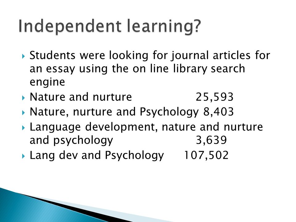  Students were looking for journal articles for an essay using the on line library search engine  Nature and nurture25,593  Nature, nurture and Psychology 8,403  Language development, nature and nurture and psychology 3,639  Lang dev and Psychology 107,502