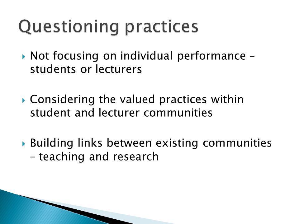 Not focusing on individual performance – students or lecturers  Considering the valued practices within student and lecturer communities  Building links between existing communities – teaching and research