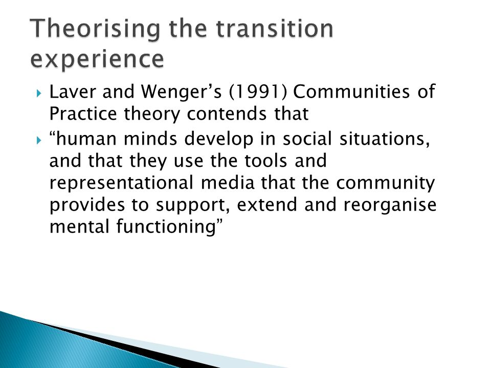  Laver and Wenger's (1991) Communities of Practice theory contends that  human minds develop in social situations, and that they use the tools and representational media that the community provides to support, extend and reorganise mental functioning