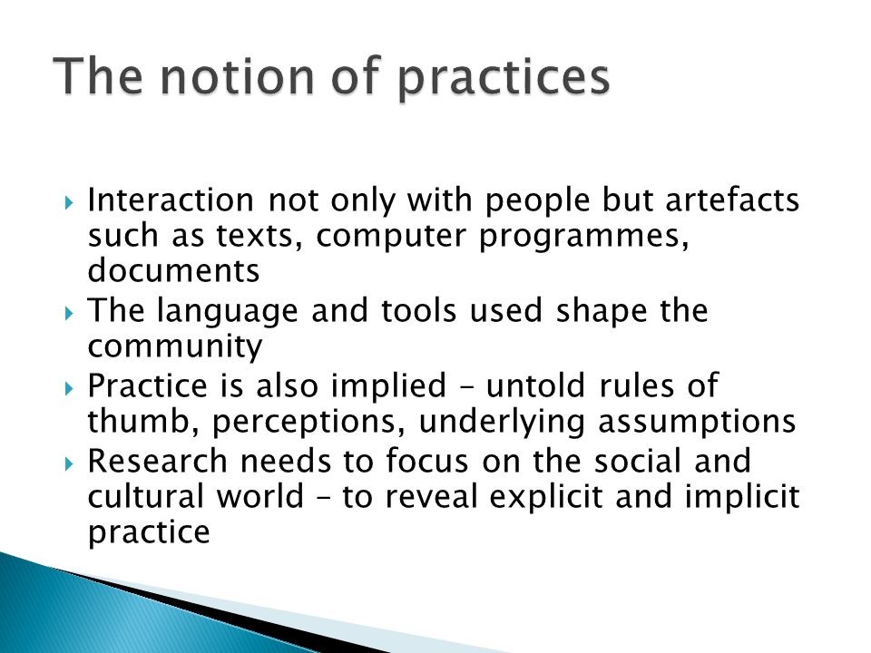 Interaction not only with people but artefacts such as texts, computer programmes, documents  The language and tools used shape the community  Practice is also implied – untold rules of thumb, perceptions, underlying assumptions  Research needs to focus on the social and cultural world – to reveal explicit and implicit practice