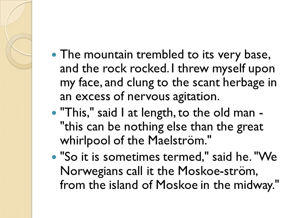 The mountain trembled to its very base, and the rock rocked. I threw myself upon my face, and clung to the scant herbage in an excess of nervous agita