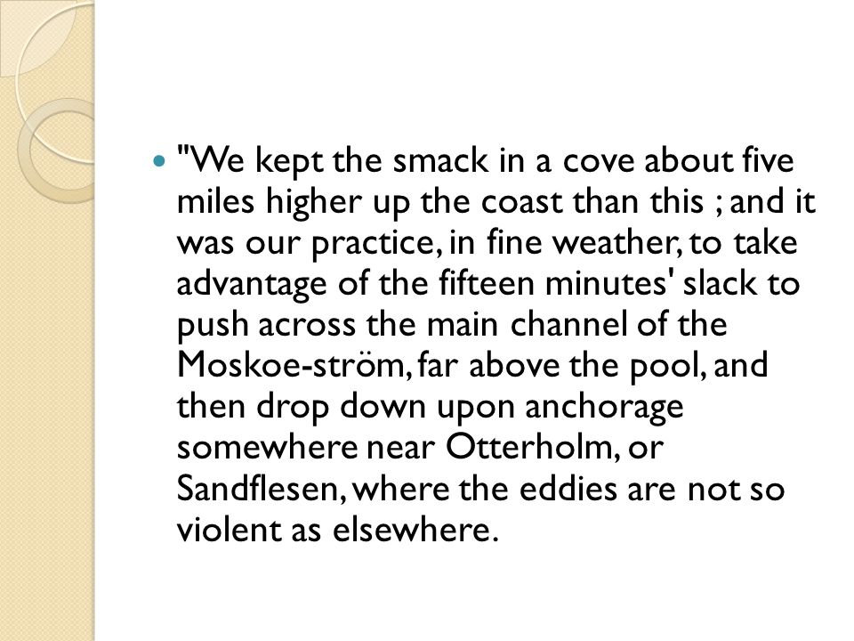 We kept the smack in a cove about five miles higher up the coast than this ; and it was our practice, in fine weather, to take advantage of the fifteen minutes slack to push across the main channel of the Moskoe-ström, far above the pool, and then drop down upon anchorage somewhere near Otterholm, or Sandflesen, where the eddies are not so violent as elsewhere.