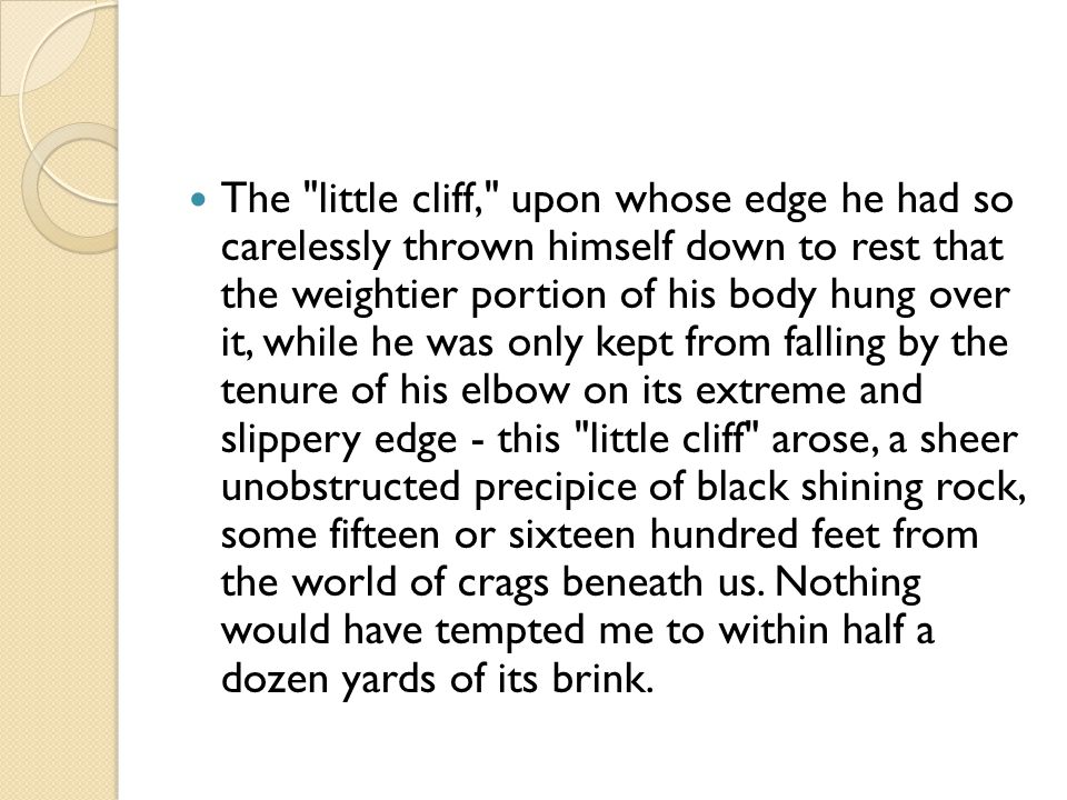 The little cliff, upon whose edge he had so carelessly thrown himself down to rest that the weightier portion of his body hung over it, while he was only kept from falling by the tenure of his elbow on its extreme and slippery edge - this little cliff arose, a sheer unobstructed precipice of black shining rock, some fifteen or sixteen hundred feet from the world of crags beneath us.