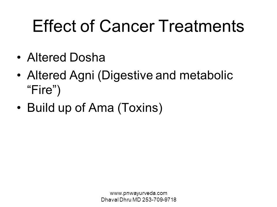 www.pnwayurveda.com Dhaval Dhru MD 253-709-9718 Effect of Cancer Treatments Altered Dosha Altered Agni (Digestive and metabolic Fire ) Build up of Ama (Toxins)