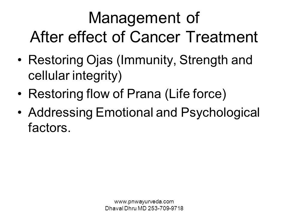 www.pnwayurveda.com Dhaval Dhru MD 253-709-9718 Management of After effect of Cancer Treatment Restoring Ojas (Immunity, Strength and cellular integrity) Restoring flow of Prana (Life force) Addressing Emotional and Psychological factors.