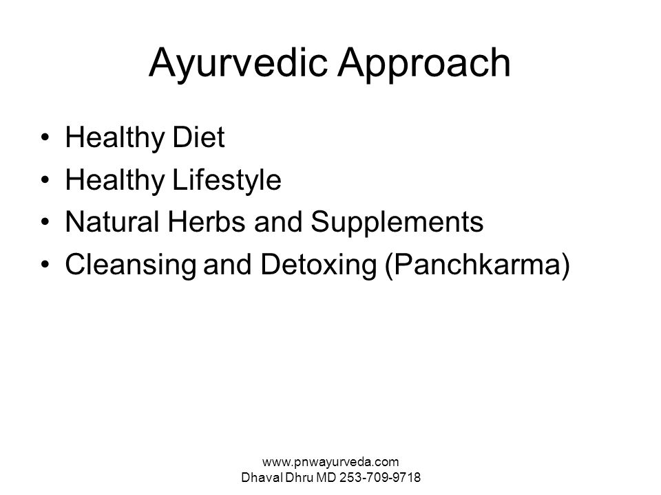 www.pnwayurveda.com Dhaval Dhru MD 253-709-9718 Ayurvedic Approach Healthy Diet Healthy Lifestyle Natural Herbs and Supplements Cleansing and Detoxing (Panchkarma)