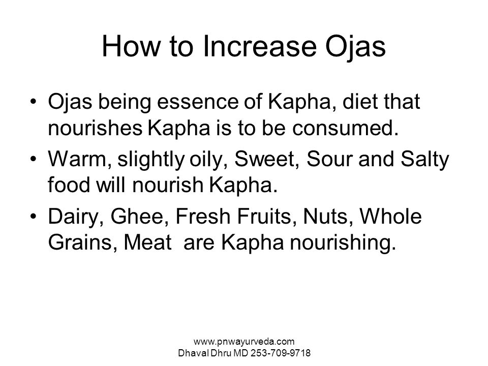 www.pnwayurveda.com Dhaval Dhru MD 253-709-9718 How to Increase Ojas Ojas being essence of Kapha, diet that nourishes Kapha is to be consumed.