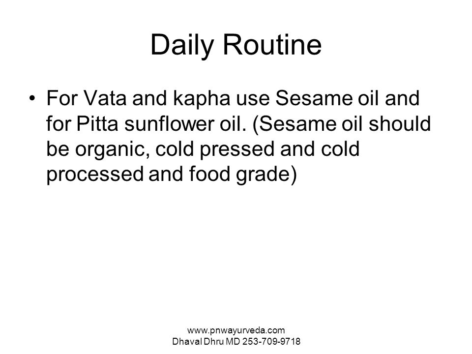 www.pnwayurveda.com Dhaval Dhru MD 253-709-9718 Daily Routine For Vata and kapha use Sesame oil and for Pitta sunflower oil.