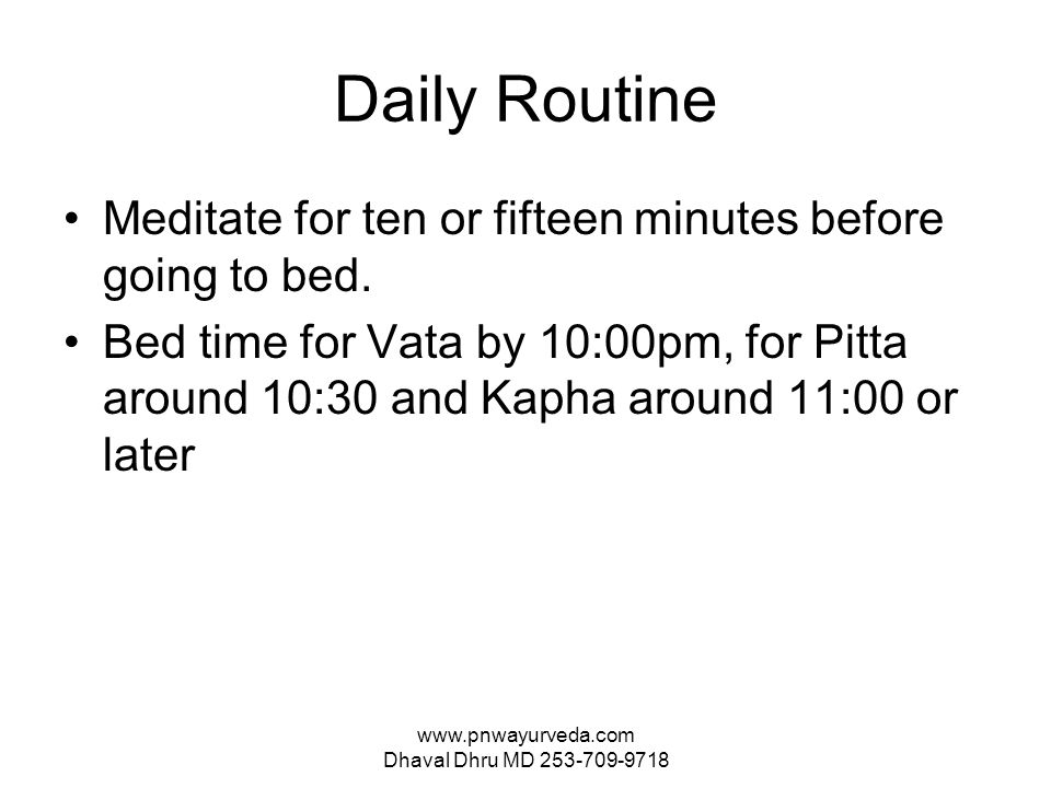 www.pnwayurveda.com Dhaval Dhru MD 253-709-9718 Daily Routine Meditate for ten or fifteen minutes before going to bed.