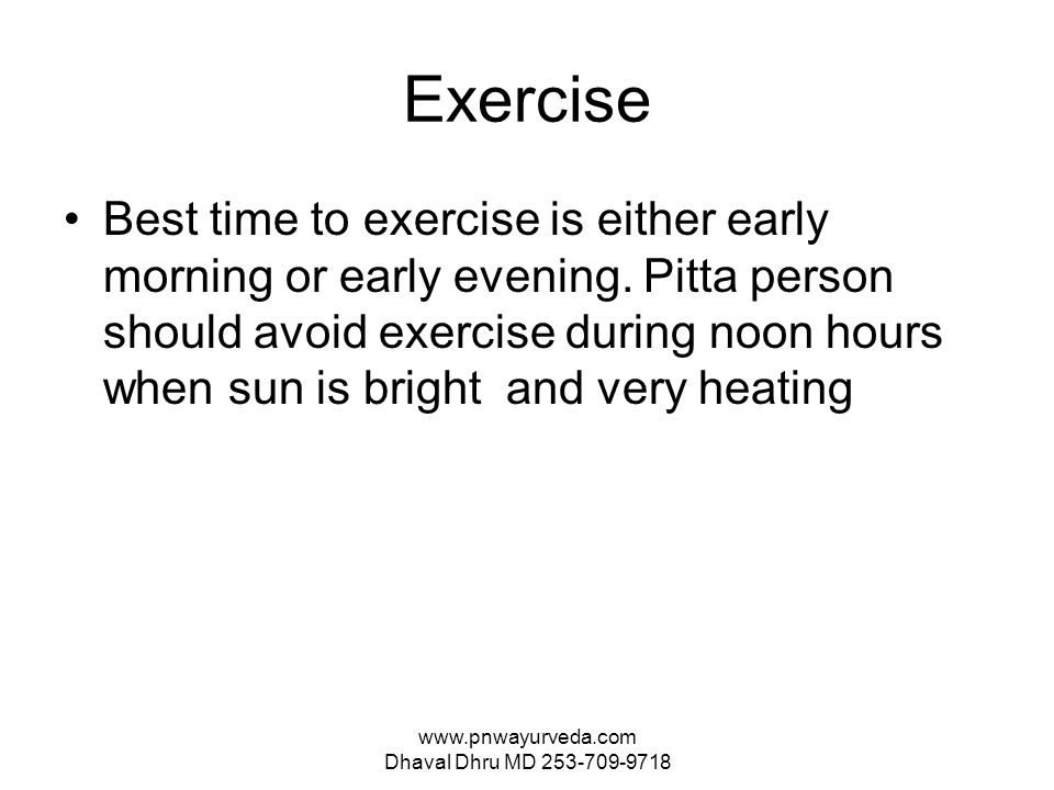 www.pnwayurveda.com Dhaval Dhru MD 253-709-9718 Exercise Best time to exercise is either early morning or early evening.