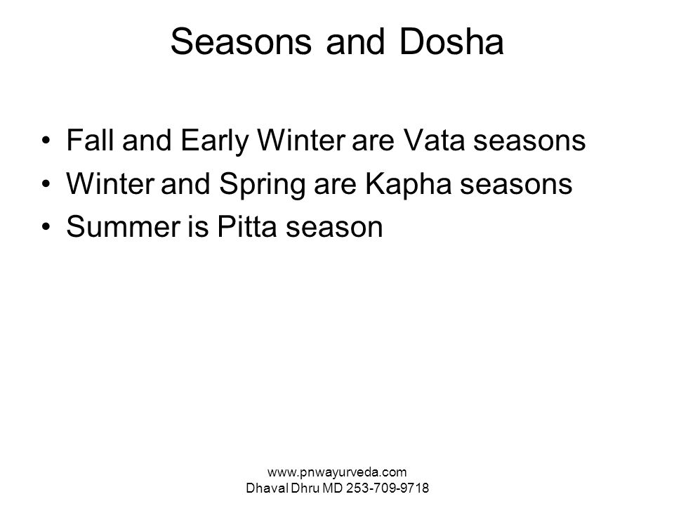 www.pnwayurveda.com Dhaval Dhru MD 253-709-9718 Seasons and Dosha Fall and Early Winter are Vata seasons Winter and Spring are Kapha seasons Summer is Pitta season