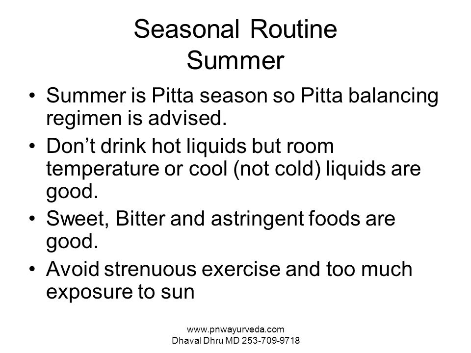 www.pnwayurveda.com Dhaval Dhru MD 253-709-9718 Seasonal Routine Summer Summer is Pitta season so Pitta balancing regimen is advised.