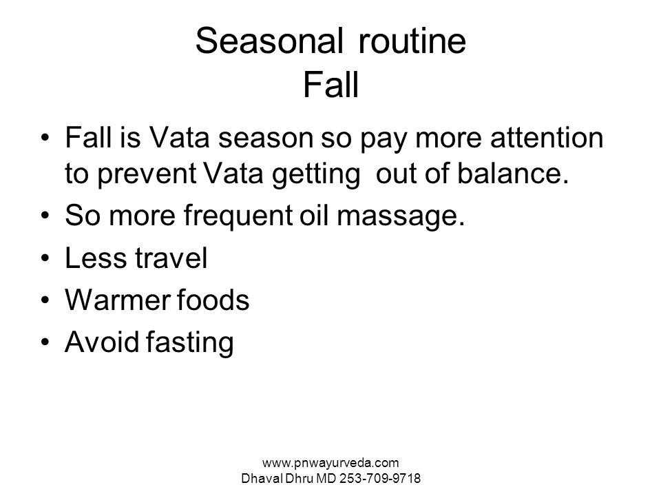 www.pnwayurveda.com Dhaval Dhru MD 253-709-9718 Seasonal routine Fall Fall is Vata season so pay more attention to prevent Vata getting out of balance.