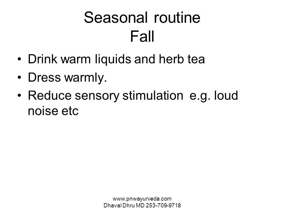 www.pnwayurveda.com Dhaval Dhru MD 253-709-9718 Seasonal routine Fall Drink warm liquids and herb tea Dress warmly.
