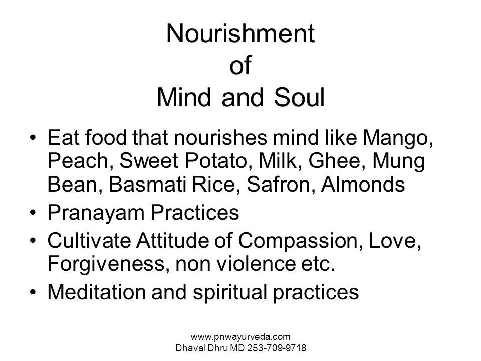 www.pnwayurveda.com Dhaval Dhru MD 253-709-9718 Nourishment of Mind and Soul Eat food that nourishes mind like Mango, Peach, Sweet Potato, Milk, Ghee, Mung Bean, Basmati Rice, Safron, Almonds Pranayam Practices Cultivate Attitude of Compassion, Love, Forgiveness, non violence etc.