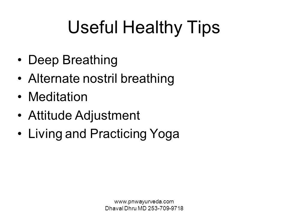 www.pnwayurveda.com Dhaval Dhru MD 253-709-9718 Useful Healthy Tips Deep Breathing Alternate nostril breathing Meditation Attitude Adjustment Living and Practicing Yoga