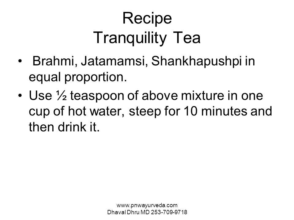 www.pnwayurveda.com Dhaval Dhru MD 253-709-9718 Recipe Tranquility Tea Brahmi, Jatamamsi, Shankhapushpi in equal proportion.