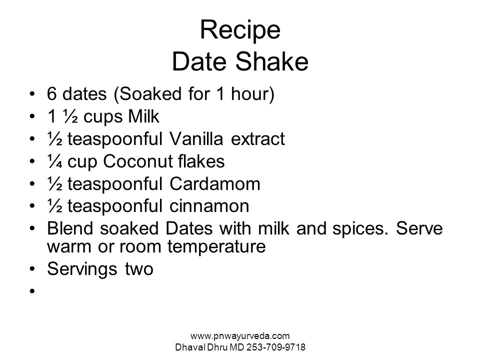 www.pnwayurveda.com Dhaval Dhru MD 253-709-9718 Recipe Date Shake 6 dates (Soaked for 1 hour) 1 ½ cups Milk ½ teaspoonful Vanilla extract ¼ cup Coconut flakes ½ teaspoonful Cardamom ½ teaspoonful cinnamon Blend soaked Dates with milk and spices.