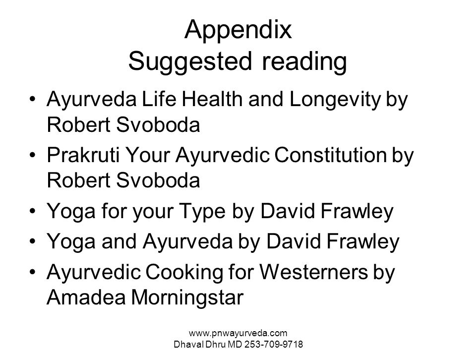 www.pnwayurveda.com Dhaval Dhru MD 253-709-9718 Appendix Suggested reading Ayurveda Life Health and Longevity by Robert Svoboda Prakruti Your Ayurvedic Constitution by Robert Svoboda Yoga for your Type by David Frawley Yoga and Ayurveda by David Frawley Ayurvedic Cooking for Westerners by Amadea Morningstar