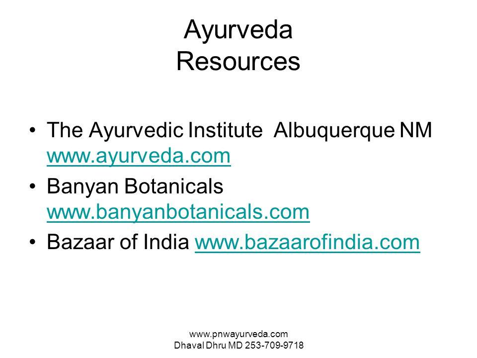 www.pnwayurveda.com Dhaval Dhru MD 253-709-9718 Ayurveda Resources The Ayurvedic Institute Albuquerque NM www.ayurveda.com www.ayurveda.com Banyan Botanicals www.banyanbotanicals.com www.banyanbotanicals.com Bazaar of India www.bazaarofindia.comwww.bazaarofindia.com