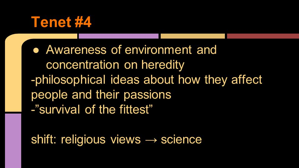 ●Awareness of environment and concentration on heredity -philosophical ideas about how they affect people and their passions - survival of the fittest shift: religious views → science Tenet #4