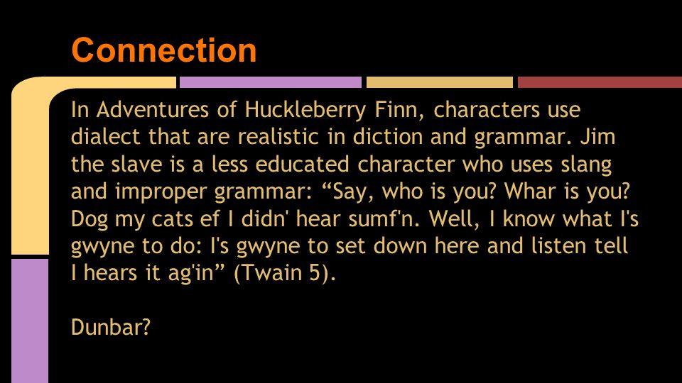 In Adventures of Huckleberry Finn, characters use dialect that are realistic in diction and grammar.