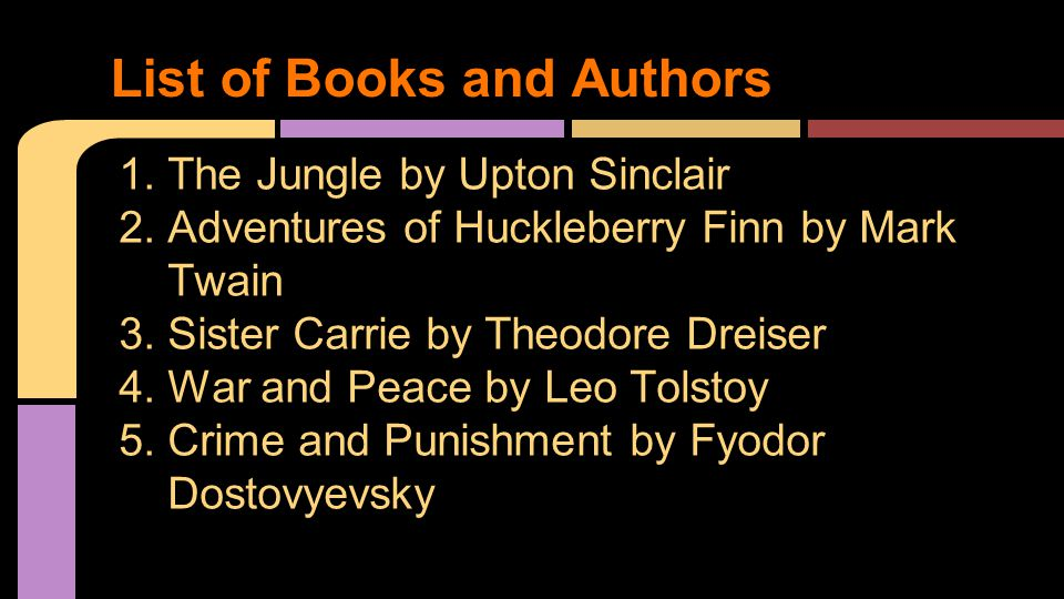 1.The Jungle by Upton Sinclair 2.Adventures of Huckleberry Finn by Mark Twain 3.Sister Carrie by Theodore Dreiser 4.War and Peace by Leo Tolstoy 5.Crime and Punishment by Fyodor Dostovyevsky List of Books and Authors