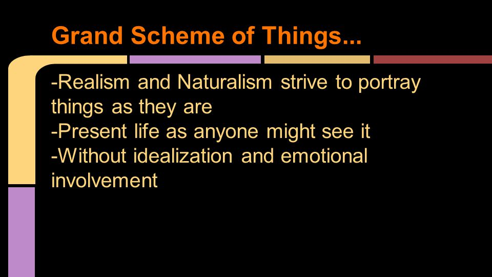 -Realism and Naturalism strive to portray things as they are -Present life as anyone might see it -Without idealization and emotional involvement Grand Scheme of Things...