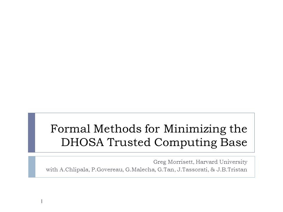 Formal Methods for Minimizing the DHOSA Trusted Computing Base Greg Morrisett, Harvard University with A.Chlipala, P.Govereau, G.Malecha, G.Tan, J.Tassorati, & J.B.Tristan 1
