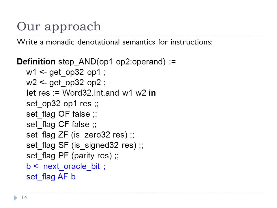 Our approach Write a monadic denotational semantics for instructions: Definition step_AND(op1 op2:operand) := w1 <- get_op32 op1 ; w2 <- get_op32 op2 ; let res := Word32.Int.and w1 w2 in set_op32 op1 res ;; set_flag OF false ;; set_flag CF false ;; set_flag ZF (is_zero32 res) ;; set_flag SF (is_signed32 res) ;; set_flag PF (parity res) ;; b <- next_oracle_bit ; set_flag AF b 14