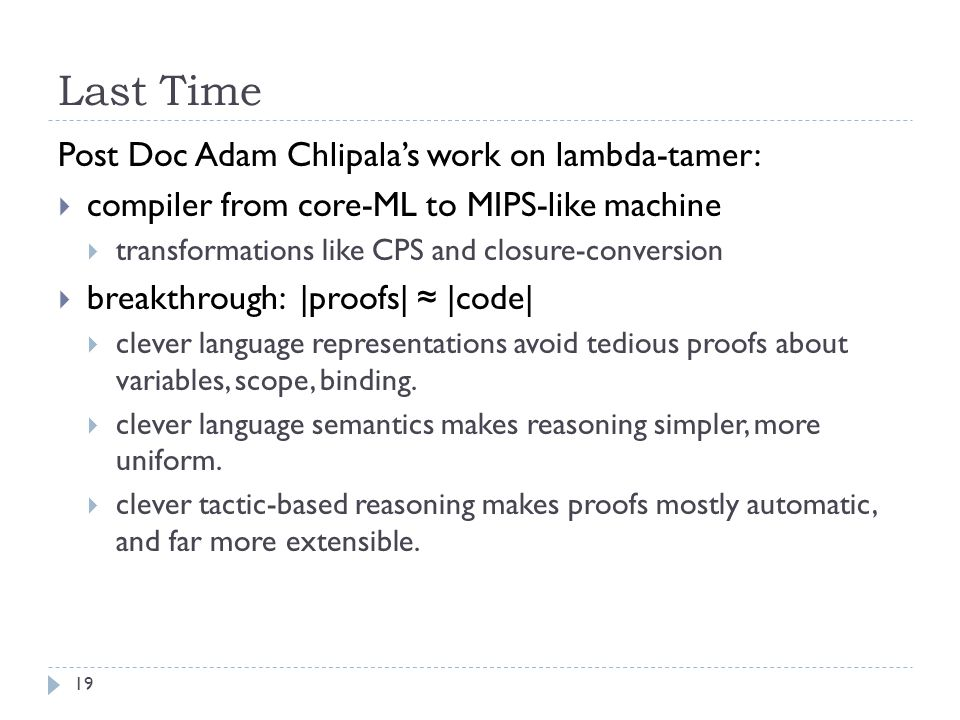 Last Time Post Doc Adam Chlipala's work on lambda-tamer:  compiler from core-ML to MIPS-like machine  transformations like CPS and closure-conversion  breakthrough: |proofs| ≈ |code|  clever language representations avoid tedious proofs about variables, scope, binding.