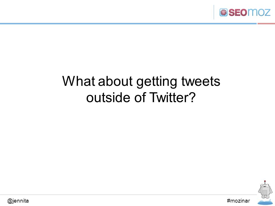 What about getting tweets outside of Twitter? @jennita#mozinar