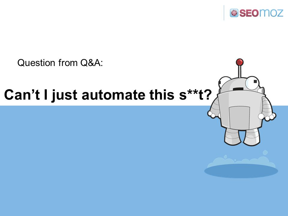 Can't I just automate this s**t? Question from Q&A: