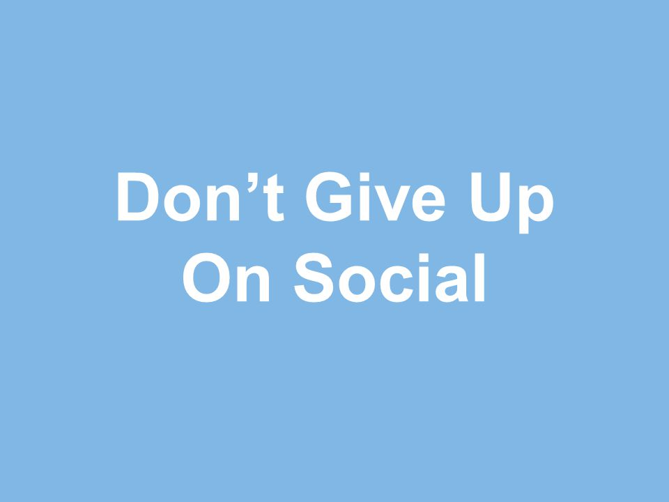 Don't Give Up On Social