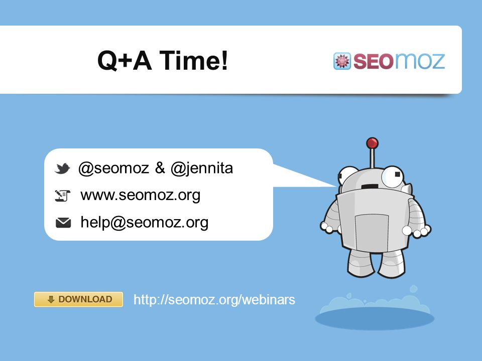 Q+A Time! @seomoz & @jennita www.seomoz.org help@seomoz.org http://seomoz.org/webinars