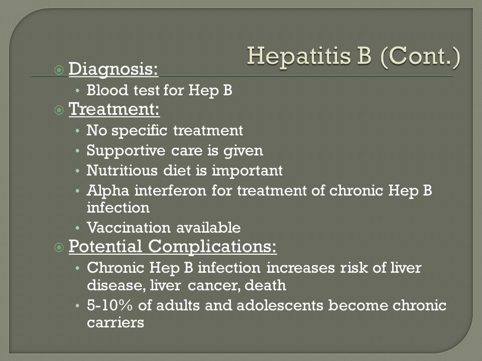  Diagnosis: Blood test for Hep B  Treatment: No specific treatment Supportive care is given Nutritious diet is important Alpha interferon for treatm