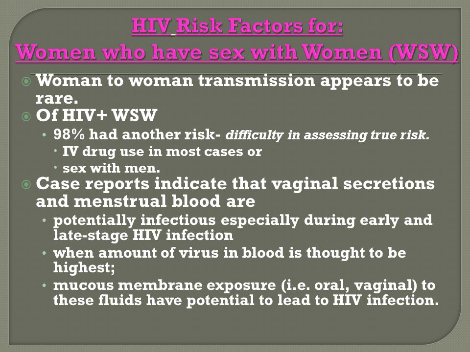  Woman to woman transmission appears to be rare.  Of HIV+ WSW 98% had another risk- difficulty in assessing true risk.  IV drug use in most cases o
