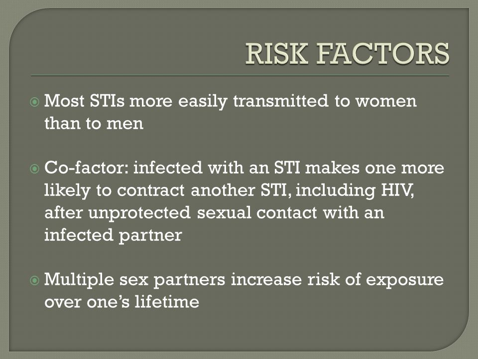  Most STIs more easily transmitted to women than to men  Co-factor: infected with an STI makes one more likely to contract another STI, including HI