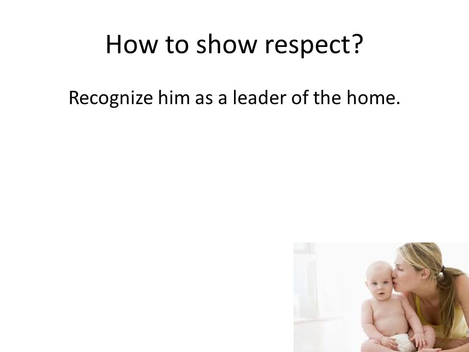 How to show respect Recognize him as a leader of the home.
