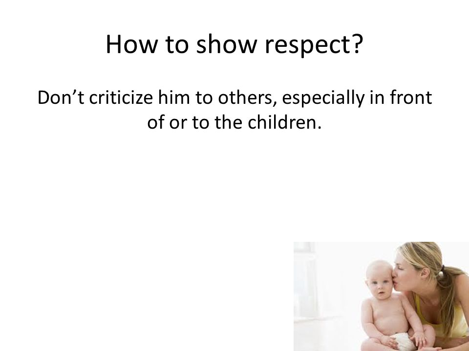 How to show respect? Don't criticize him to others, especially in front of or to the children.