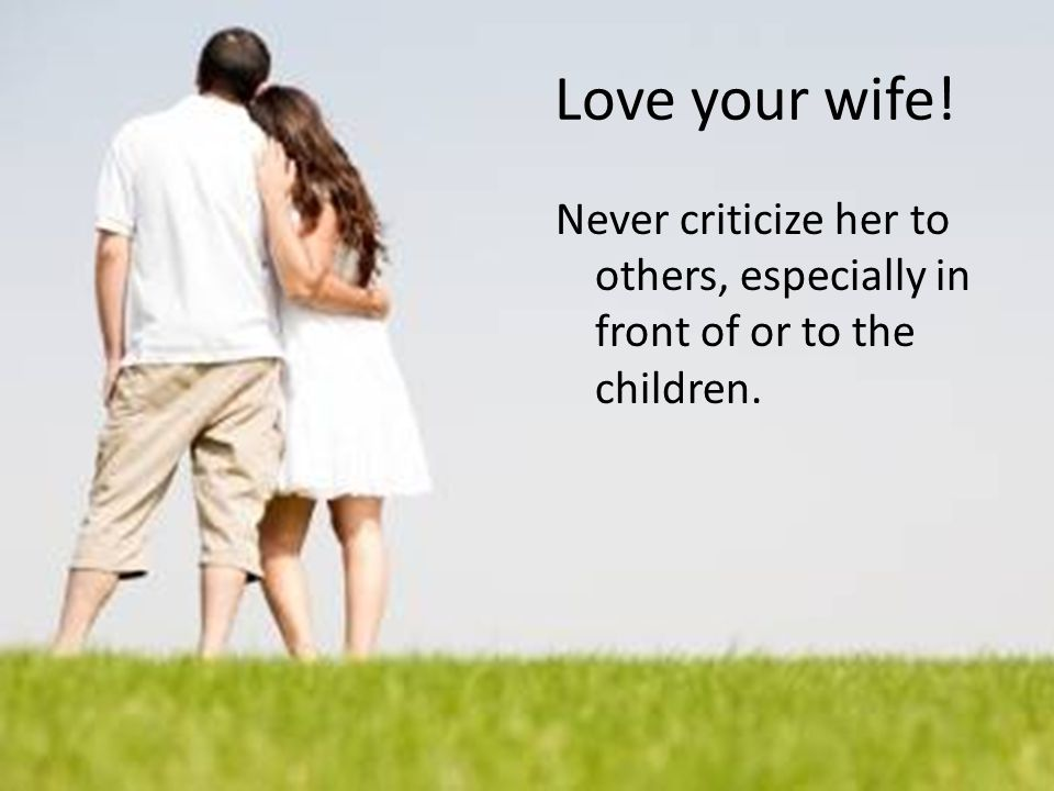 Love your wife! Never criticize her to others, especially in front of or to the children.