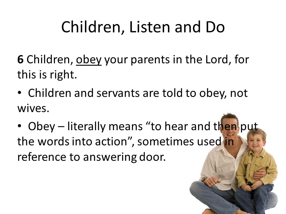 Children, Listen and Do 6 Children, obey your parents in the Lord, for this is right.