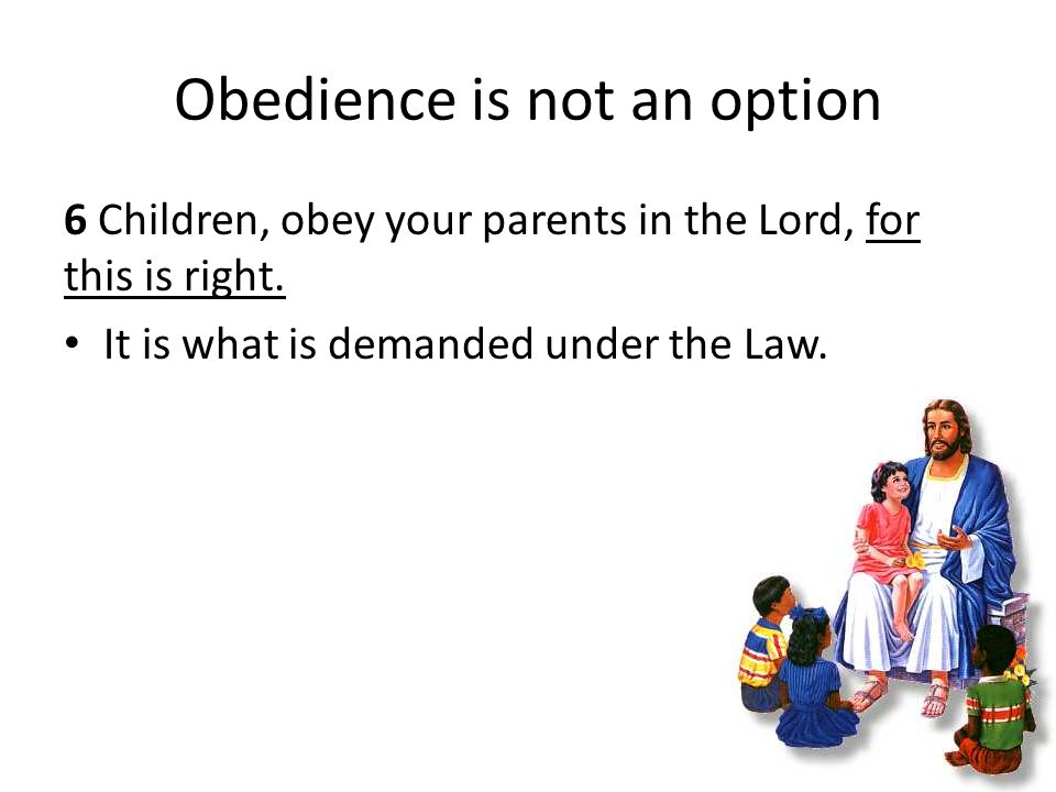 Obedience is not an option 6 Children, obey your parents in the Lord, for this is right.