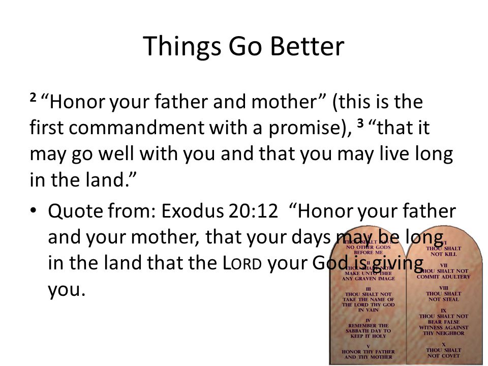 Things Go Better 2 Honor your father and mother (this is the first commandment with a promise), 3 that it may go well with you and that you may live long in the land. Quote from: Exodus 20:12 Honor your father and your mother, that your days may be long in the land that the L ORD your God is giving you.