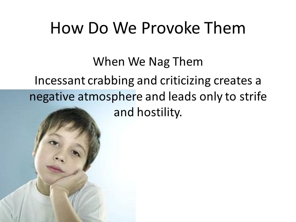 How Do We Provoke Them When We Nag Them Incessant crabbing and criticizing creates a negative atmosphere and leads only to strife and hostility.