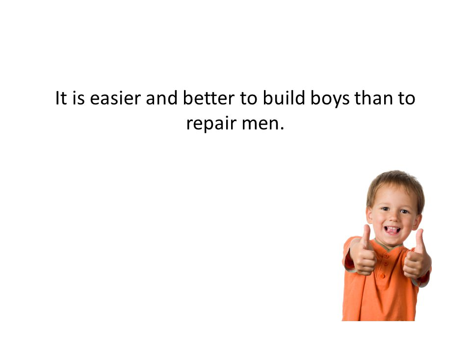 It is easier and better to build boys than to repair men.